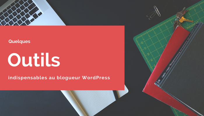 Quelques outils indispensables au blogueur WordPress